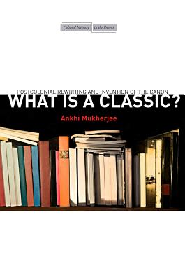Image for What Is a Classic?: Postcolonial Rewriting and Invention of the Canon (Cultural Memory in the Present)