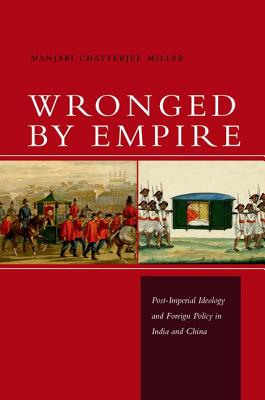Wronged by Empire: Post-Imperial Ideology and Foreign Policy in India and China (Studies in Asian Security), Miller, Manjari Chatterjee