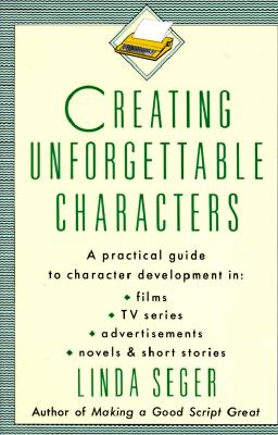 Creating Unforgettable Characters: A Practical Guide to Character Development in Films, TV Series, Advertisements, Novels & Short Stories, Seger, Linda