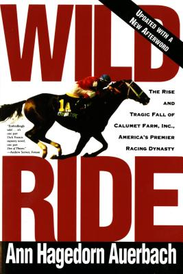 Image for Wild Ride: The Rise and Fall of Calumet Farm Inc., America's Premier Racing Dynasty