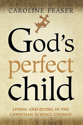 God's Perfect Child: Living and Dying in the Christian Science Church, Fraser, Caroline