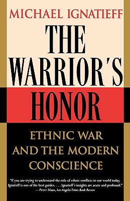 The Warrior's Honor: Ethnic War and the Modern Conscience, Michael Ignatieff