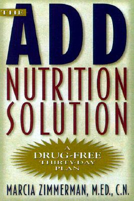 The A.D.D. Nutrition Solution: A Drug-Free 30 Day Plan, Marcia Zimmerman