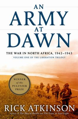 An Army at Dawn: The War in Africa, 1942-1943, Volume One of the Liberation Trilogy, RICK ATKINSON