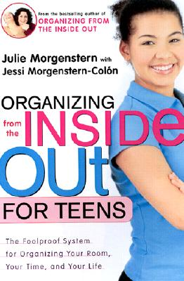 """Organizing from the Inside Out for Teens : The Foolproof System for Organizing Your Room, Your Time, and Your Life"", ""MORGENSTERN, JULIE, MORGENSTERN-COLON, JESSI"""