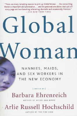 Global Woman: Nannies, Maids, and Sex Workers in the New Economy, Ehrenreich, Barbara [Editor]; Hochschild, Arlie Russell [Editor];