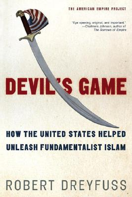 Devil's Game: How the United States Helped Unleash Fundamentalist Islam (American Empire Project), Dreyfuss, Robert