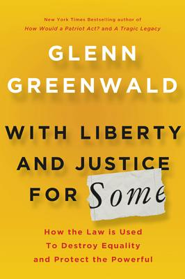 With Liberty and Justice for Some: How the Law Is Used to Destroy Equality and Protect the Powerful, Greenwald, Glenn