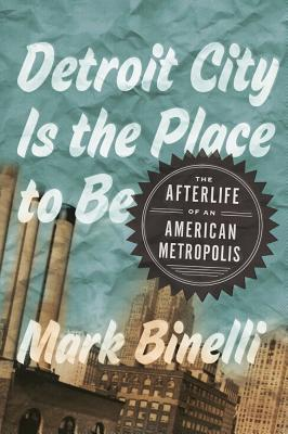 Image for Detroit City Is the Place to Be: The Afterlife of an American Metropolis