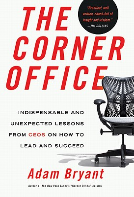 The Corner Office: Indispensable and Unexpected Lessons from CEOs on How to Lead and Succeed, Adam Bryant