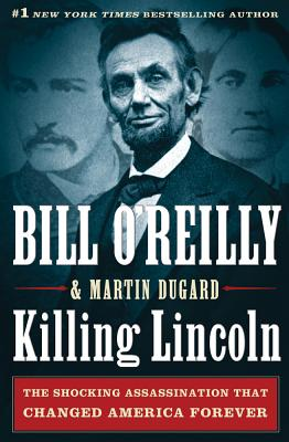 Killing Lincoln: The Shocking Assassination that Changed America Forever, Bill O'Reilly, Martin Dugard
