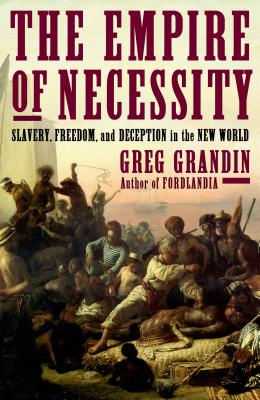 The Empire of Necessity: Slavery, Freedom, and Deception in the New World, Grandin, Greg