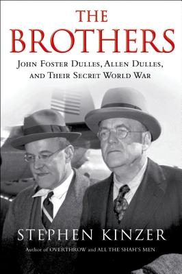 The Brothers: John Foster Dulles, Allen Dulles, and Their Secret World War, Kinzer, Stephen
