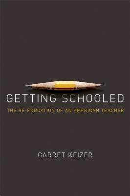 Getting Schooled: The Reeducation of an American Teacher, Garret Keizer