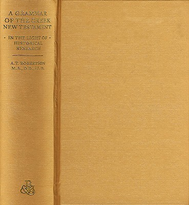 Image for A Grammar of the Greek New Testament in the Light of Historical Research