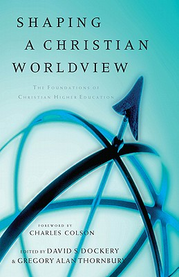 Shaping a Christian Worldview : The Foundation of Christian Higher Education, DAVID DOCKERY, GREGORY ALAN THORNBURY