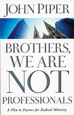 Brothers, We Are Not Professionals : A Plea to Pastors for Radical Ministry, JOHN PIPER