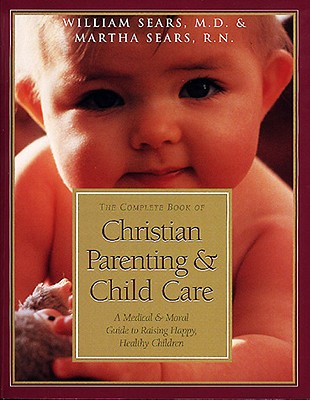 The Complete Book of Christian Parenting & Child Care: A Medical & Moral Guide to Raising Happy, Healthy Children, William Sears, Martha Sears