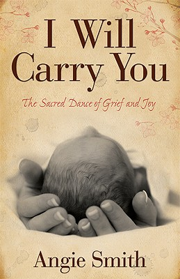 I Will Carry You: The Sacred Dance of Grief and Joy, Smith, Angie