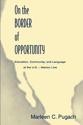 On the Border of Opportunity: Education, Community, and Language at the U.S.-Mexico Line, Pugach, Marleen