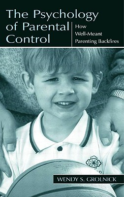 The Psychology of Parental Control: How Well-meant Parenting Backfires, Grolnick, Wendy S.