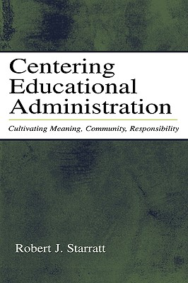 Centering Educational Administration: Cultivating Meaning, Community, Responsibility (Topics in Educational Leadership), Starratt, Robert J.
