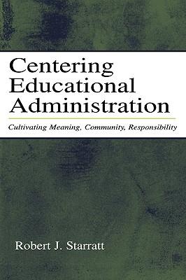 Centering Educational Administration: Cultivating Meaning, Community, Responsibility (Topics in Educational Leadership), Starratt, Robert J.