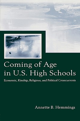 Coming of Age in U.S. High Schools: Economic, Kinship, Religious, and Political Crosscurrents (Sociocultural, Political, and Historical Studies in Education), Hemmings, Annette B.