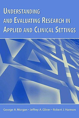 Understanding And Evaluating Research in Applied Clinical Settings, Morgan, George A.; Gliner, Jeffrey A.; Harmon, Robert J.