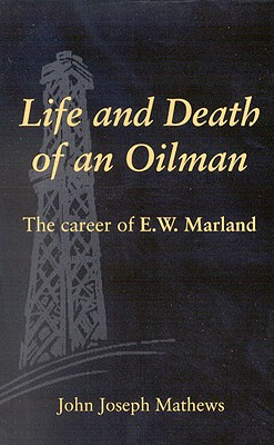 Life and Death of an Oilman : The Career of E. W. Marland, Mathews, John Joseph