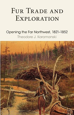 Fur Trade and Exploration: Opening the Far Northwest, 1821–1852, Karamanski, Theodore J.