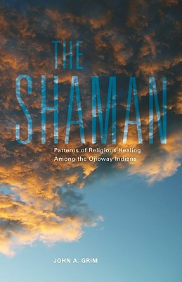 The Shaman: Patterns of Religious Healing Among the Ojibway Indians (The Civilization of the American Indian Series), Grim, John A.