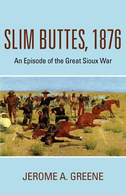 Slim Buttes, 1876: An Episode of the Great Sioux War, Greene, Jerome A.