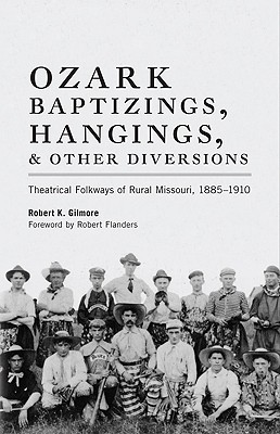 Ozark Baptizings, Hangings, and Other Diversions: Theatrical Folkways of Rural Missouri, 1885–1910, Gilmore, Robert K.