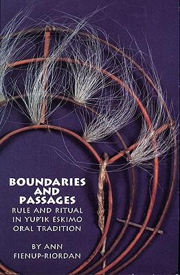 Boundaries and Passages: Rule and Ritual in Yup'ik Eskimo Oral Tradition (The Civilization of the American Indian Series), Fienup-Riordan Ph.D, Dr. Ann