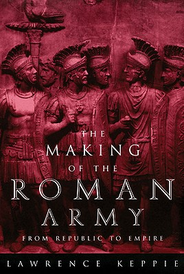 The Making of the Roman Army: From Republic to Empire, Lawrence Keppie