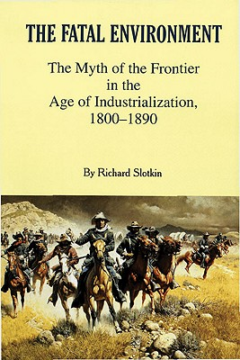The Fatal Environment: The Myth of the Frontier in the Age of Industrialization, 1800-1890, Slotkin, Richard