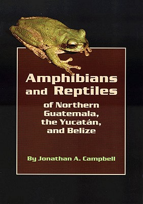Amphibians and Reptiles of Northern Guatemala, The Yucatan, and Belize, Campbell, J. A.