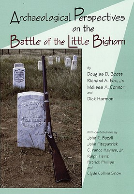 Archaeological Perspectives on the Battle of the Little Bighorn, Scott, Douglas D.; Fox Jr. Ph.D, Dr. Richard A.; Connor, Melissa A.; Harmon, Dick