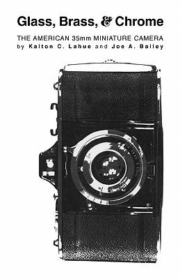 Glass, Brass, and Chrome: The American 35MM Miniature Camera, Lahue, Karlton C.; Bailey, Joseph A.