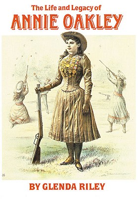 The Life and Legacy of Annie Oakley (The Oklahoma Western Biographies), Riley, Glenda
