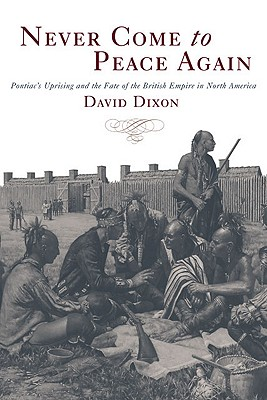 Never Come to Peace Again: Pontiac's Uprising and the Fate of the British Empire in North America, Dixon, David