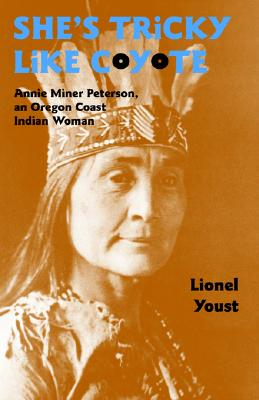 She's Tricky Like Coyote: Annie Miner Peterson, an Oregon Coast Indian Woman, Lionel Youst