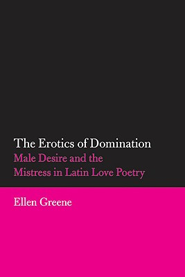 The Erotics of Domination: Male Desire and the Mistress in Latin Love Poetry (Oklahoma Series in Classical Culture Series), Greene, Ellen