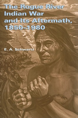 The Rogue River Indian War and Its Aftermath, 1850�1980, Schwartz, E. A.