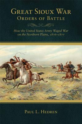 Great Sioux War Orders of Battle: How the United States Army Waged War on the Northern Plains, 1876?1877 (Frontier Military), Hedren, Paul L.