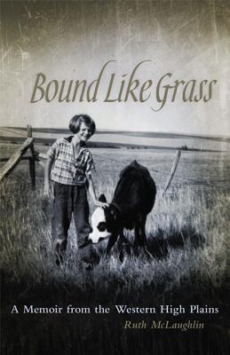 Bound Like Grass: A Memoir from the Western High Plains, McLaughlin, Ruth