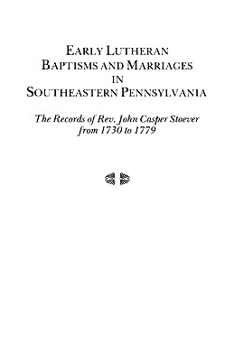 Image for Early Lutheran Baptisms and Marriages in Southeastern Pennsylvania: The Records of Rev. John Casper Stoever from 1730 to 1779