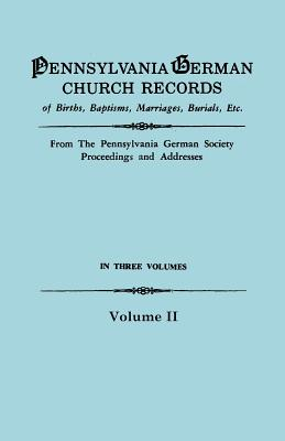 Image for Pennsylvania German Church Records, Volume II: Births, Baptisms, Marriages, Burials, Etc. from the Pennsylvania German Society Proceedings and Addresses. With an introduction by Don Yoder