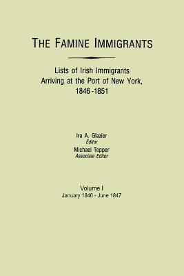 The Famine Immigrants Lists of Irish Immigrants Arriving at the Port of New York, 1846-1851. Vol. I : January 1846-June 1847, Tepper, Michael H.